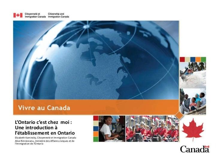 L'Ontario c'est chez  moi :  Une introduction à l'établissement en Ontario Elizabeth Kaminsky, Citoyenneté et Immigration ...