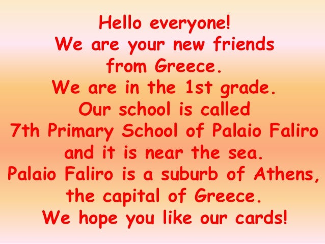 Hello everyone!      We are your new friends            from Greece.     We are in the 1st grade.        Our school is cal...