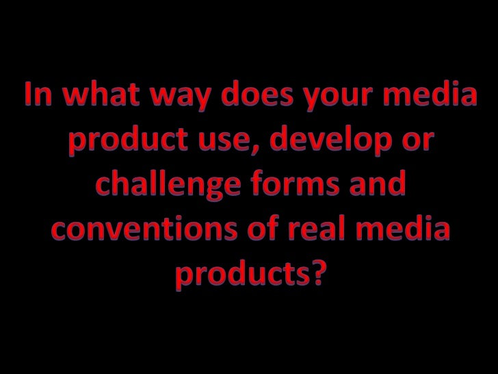 In what way does your media product use, develop or challenge forms and conventions of real media products? <br />
