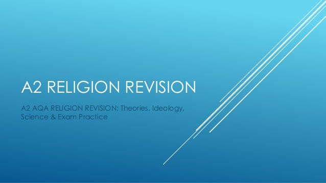 A2 RELIGION REVISION A2 AQA RELIGION REVISION: Theories, Ideology, Science & Exam Practice