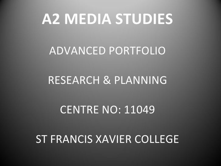A2 MEDIA STUDIES  ADVANCED PORTFOLIO  RESEARCH & PLANNING    CENTRE NO: 11049ST FRANCIS XAVIER COLLEGE