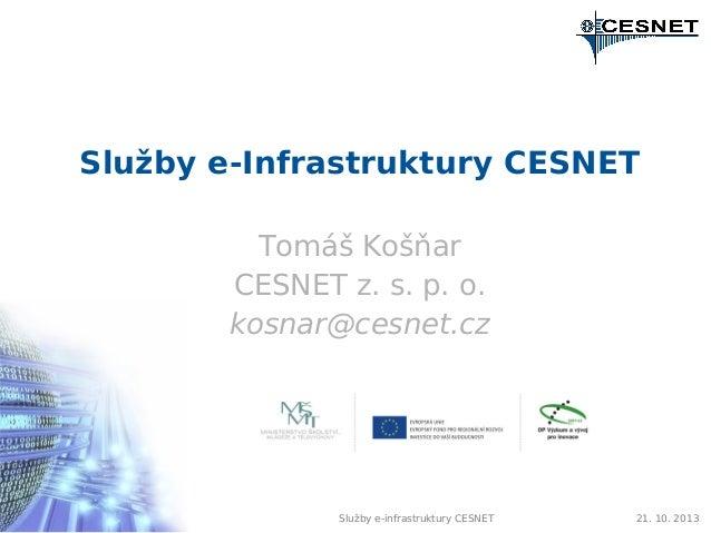 Služby e-Infrastruktury CESNET Tomáš Košňar CESNET z. s. p. o. kosnar@cesnet.cz  Služby e-infrastruktury CESNET  21. 10. 2...