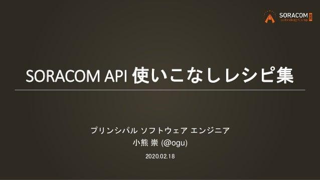 SORACOM API 使いこなしレシピ集 プリンシパル ソフトウェア エンジニア 小熊 崇 (@ogu) 2020.02.18