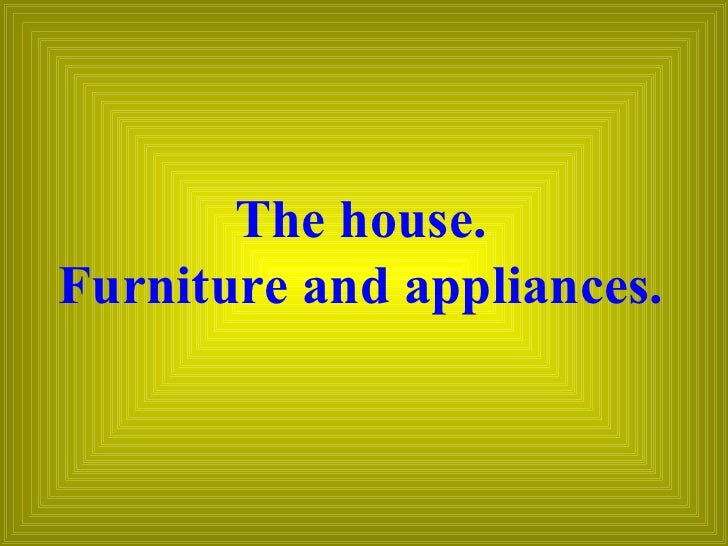 The house. Furniture and appliances.
