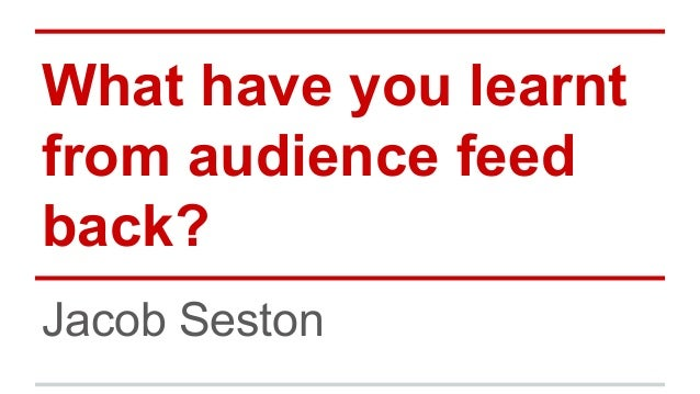 What have you learnt from audience feed back? Jacob Seston