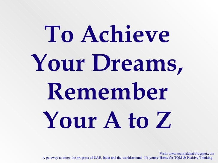To Achieve Your Dreams, Remember Your A to Z Visit: www.team1dubai.blogspot.com A gateway to know the progress of UAE, Ind...