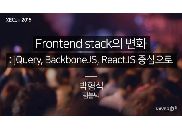 [XECon2016] A-3 박형식 Frontend stack의 변화 : jQuery, BackboneJS, ReactJS 중심으로