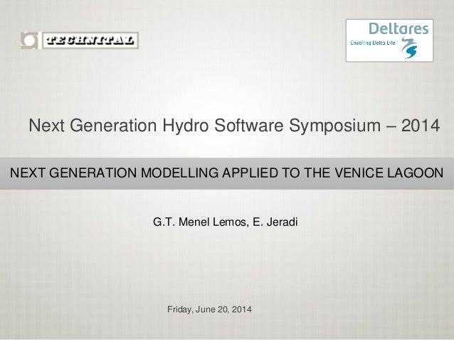 Friday, June 20, 2014 NEXT GENERATION MODELLING APPLIED TO THE VENICE LAGOON G.T. Menel Lemos, E. Jeradi Next Generation H...