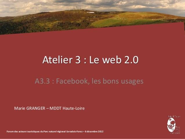 Atelier 3 : Le web 2.0                         A3.3 : Facebook, les bons usages      Marie GRANGER – MDDT Haute-LoireForum...