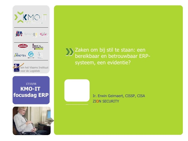 Zaken om bij stil te staan: een bereikbaar en betrouwbaar ERP-systeem, een evidentie?  Ir. Erwin Geirnaert, CISSP, CISA ZI...