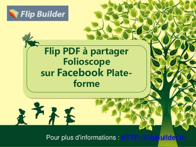 Flip PDF à partager Folioscope sur Facebook Plate- forme Pour plus d'informations : HTTP://Flipbuilder.fr/