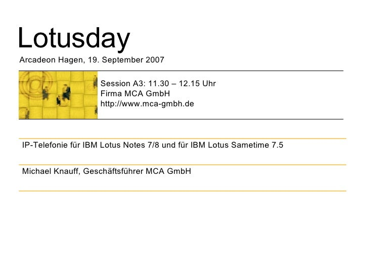Lotusday Arcadeon Hagen, 19. September 2007 Session A3: 11.30 – 12.15 Uhr Firma MCA GmbH http://www.mca-gmbh.de Michael Kn...