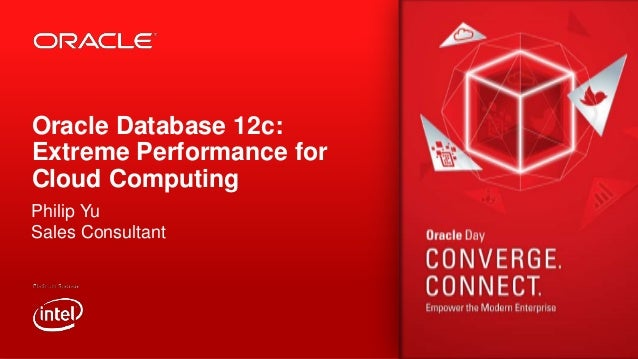 Oracle Database 12c: Extreme Performance for Cloud Computing Philip Yu Sales Consultant