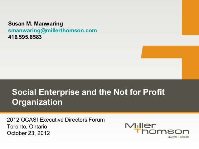 Susan M. Manwaringsmanwaring@millerthomson.com416.595.8583 Social Enterprise and the Not for Profit Organization2012 OCASI...