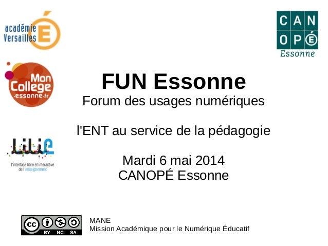 FUN Essonne Forum des usages numériques l'ENT au service de la pédagogie Mardi 6 mai 2014 CANOPÉ Essonne MANE Mission Acad...