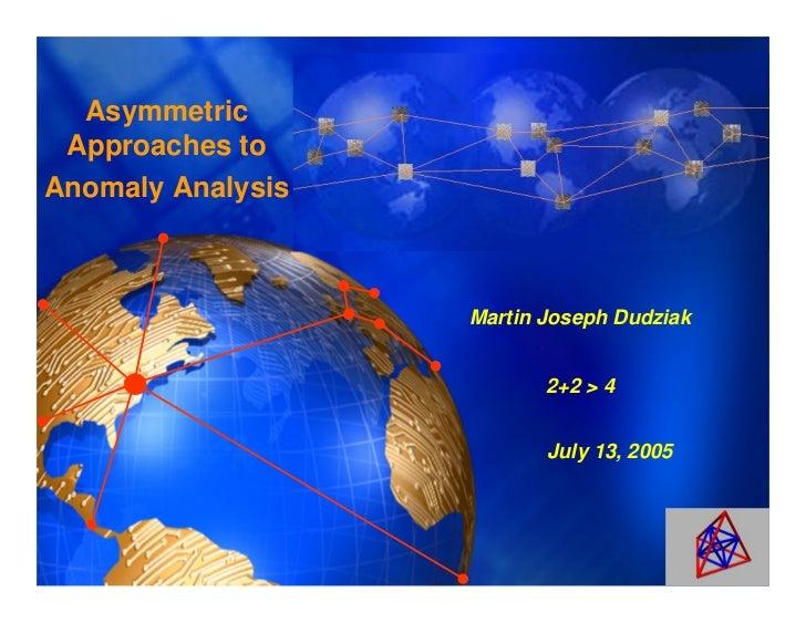 Asymmetric Approaches toAnomaly Analysis                   Martin Joseph Dudziak                          2+2 > 4         ...
