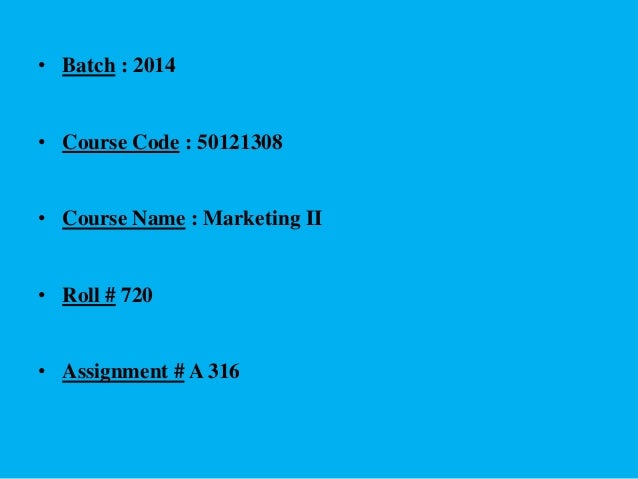 • Batch : 2014 • Course Code : 50121308 • Course Name : Marketing II • Roll # 720 • Assignment # A 316
