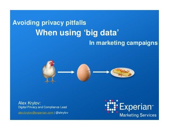When using 'big data' In marketing campaigns Avoiding privacy pitfalls Alex Krylov: Digital Privacy and Compliance Lead al...