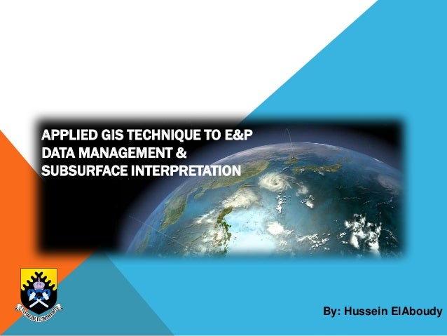 APPLIED GIS TECHNIQUE TO E&P DATA MANAGEMENT & SUBSURFACE INTERPRETATION By: Hussein ElAboudy