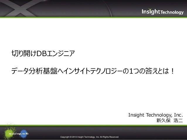 Copyright © 2013 Insight Technology, Inc. All Rights Reserved.Insight Technology, Inc.新久保 浩二切り開けDBエンジニアデータ分析基盤へインサイトテクノロジー...