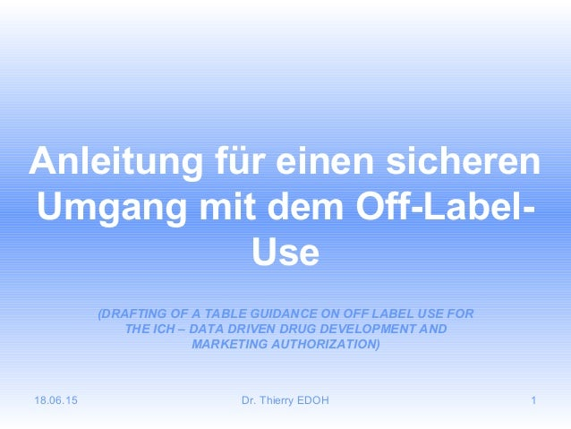 18.06.15 Dr. Thierry EDOH 1 Anleitung für einen sicheren Umgang mit dem Off-Label- Use (DRAFTING OF A TABLE GUIDANCE ON OF...