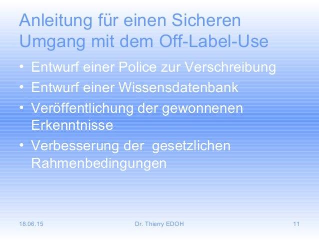 18.06.15 Dr. Thierry EDOH 11 Anleitung für einen Sicheren Umgang mit dem Off-Label-Use • Entwurf einer Police zur Verschre...