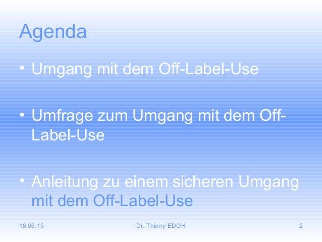 18.06.15 Dr. Thierry EDOH 2 Agenda • Umgang mit dem Off-Label-Use • Umfrage zum Umgang mit dem Off- Label-Use • Anleitung ...