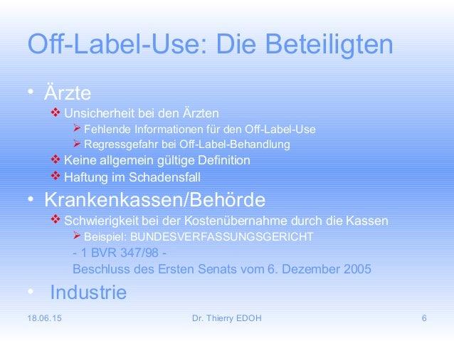 18.06.15 Dr. Thierry EDOH 6 Off-Label-Use: Die Beteiligten • Ärzte  Unsicherheit bei den Ärzten  Fehlende Informationen ...