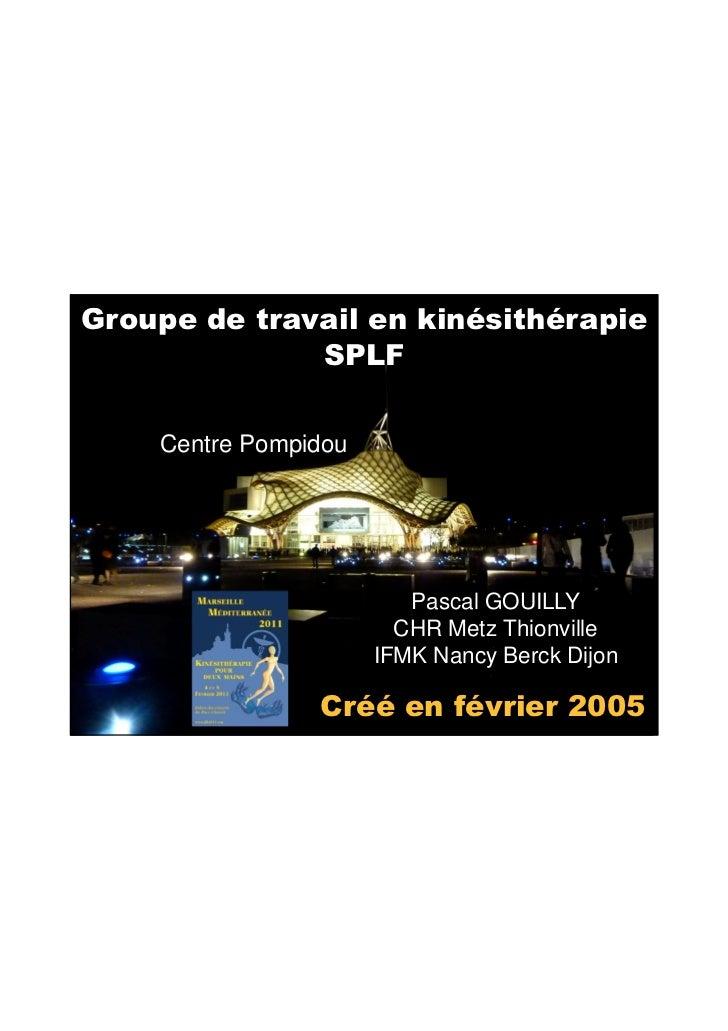 06/05/2011Groupe de travail en kinésithérapie              SPLF    Centre Pompidou                         Pascal GOUILLY ...