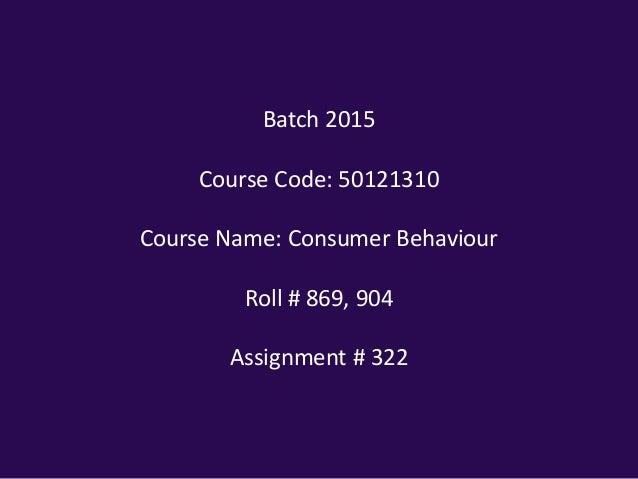 Batch 2015 Course Code: 50121310 Course Name: Consumer Behaviour Roll # 869, 904  Assignment # 322