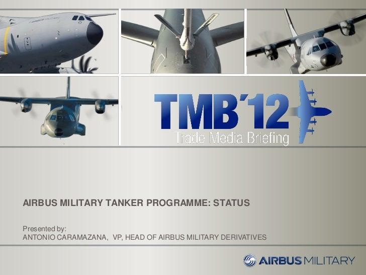 AIRBUS MILITARY TANKER PROGRAMME: STATUSPresented by:ANTONIO CARAMAZANA, VP, HEAD OF AIRBUS MILITARY DERIVATIVES