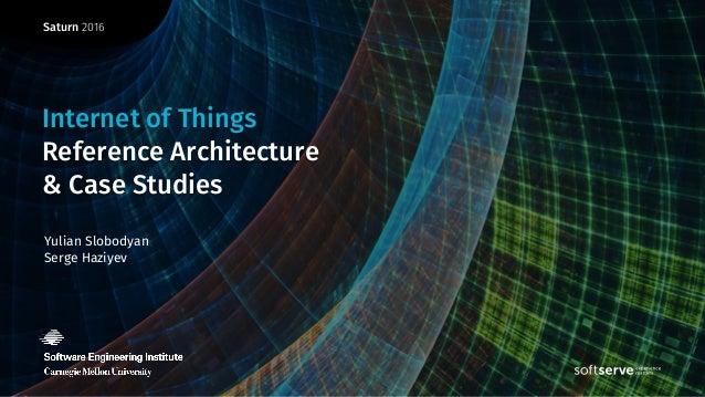 Saturn 2016 Yulian Slobodyan Serge Haziyev Internet of Things Reference Architecture & Case Studies
