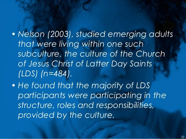 • Nelson (2003), studied emerging adults that were living within one such subculture, the culture of the Church of Jesus C...