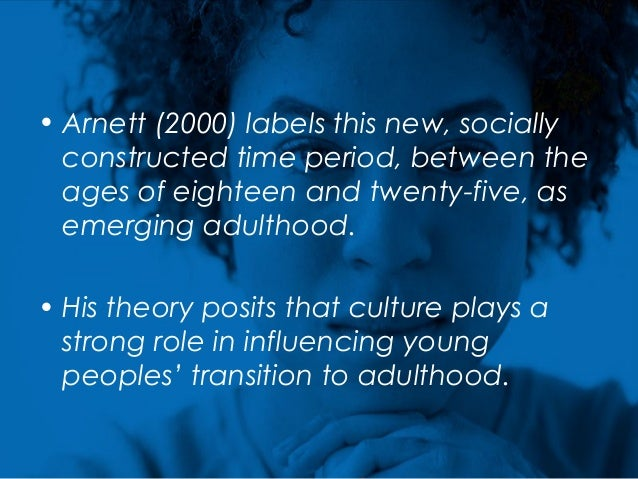 • Arnett (2000) labels this new, socially constructed time period, between the ages of eighteen and twenty-five, as emergi...