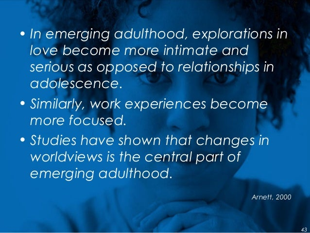 • In emerging adulthood, explorations in love become more intimate and serious as opposed to relationships in adolescence....