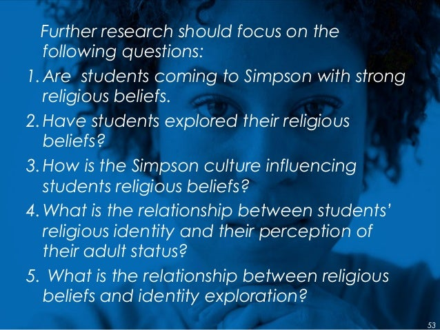 Further research should focus on the following questions: 1.Are students coming to Simpson with strong religious beliefs. ...