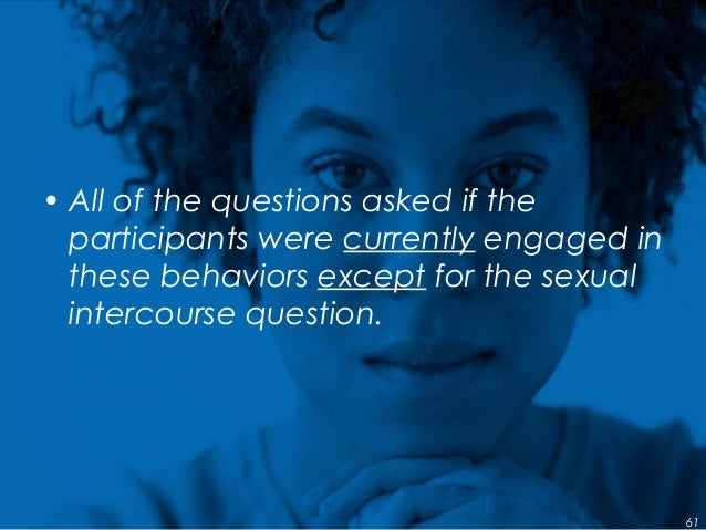 • All of the questions asked if the participants were currently engaged in these behaviors except for the sexual intercour...