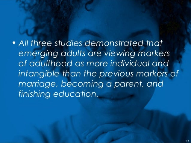 • All three studies demonstrated that emerging adults are viewing markers of adulthood as more individual and intangible t...