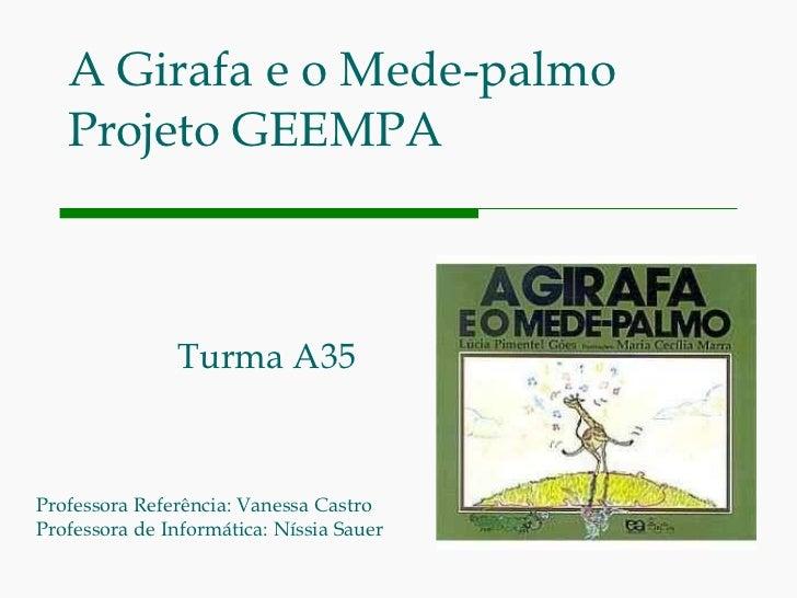 A Girafa e o Mede-palmo Projeto GEEMPA Turma A35 Professora Referência: Vanessa Castro Professora de Informática: Níssia S...