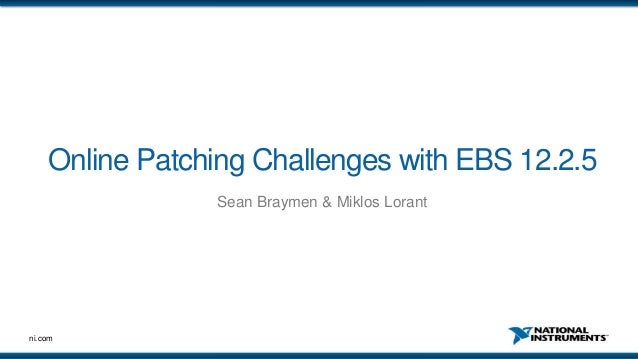 ni.com Online Patching Challenges with EBS 12.2.5 Sean Braymen & Miklos Lorant