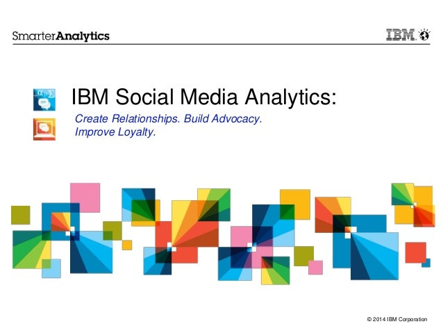 © 2014 IBM Corporation IBM Social Media Analytics: Create Relationships. Build Advocacy. Improve Loyalty.