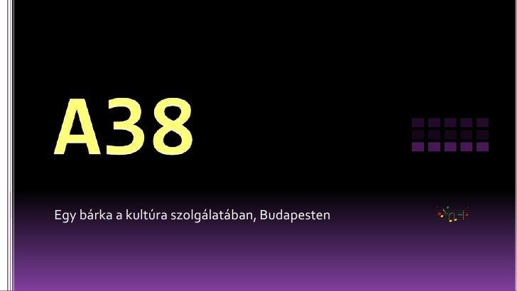 A38<br />Egy bárka a kultúra szolgálatában, Budapesten<br />