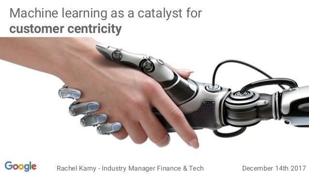 Machine learning as a catalyst for customer centricity Rachel Karny - Industry Manager Finance & Tech December 14th 2017