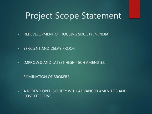 Project Scope Statement • REDEVELOPMENT OF HOUSING SOCIETY IN INDIA. • EFFICIENT AND DELAY PROOF. • IMPROVED AND LATEST HI...