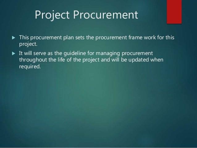 Project Procurement  This procurement plan sets the procurement frame work for this project.  It will serve as the guide...