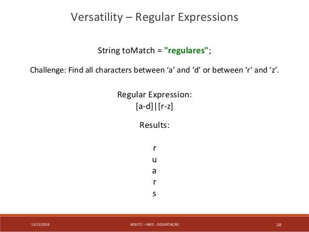 "13/12/2018 ADEETC – MEIC - DISSERTAÇÃO 28 Versatility – Regular Expressions String toMatch = ""regulares""; Challenge: Find ..."