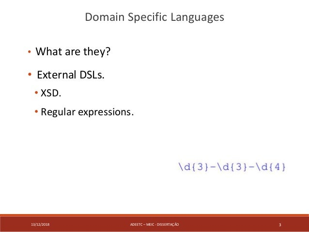13/12/2018 ADEETC – MEIC - DISSERTAÇÃO 3 • What are they? • External DSLs. • XSD. • Regular expressions. Domain Specific L...