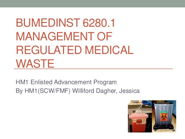 BUMEDINST 6280.1 MANAGEMENT OF REGULATED MEDICAL WASTE HM1 Enlisted Advancement Program By HM1(SCW/FMF) Williford Dagher, ...