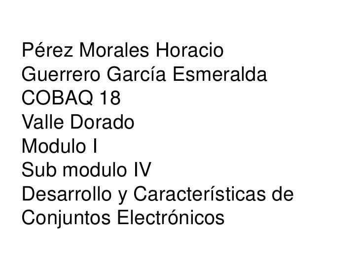 Pérez Morales HoracioGuerrero García EsmeraldaCOBAQ 18Valle DoradoModulo ISub modulo IVDesarrollo y Características deConj...