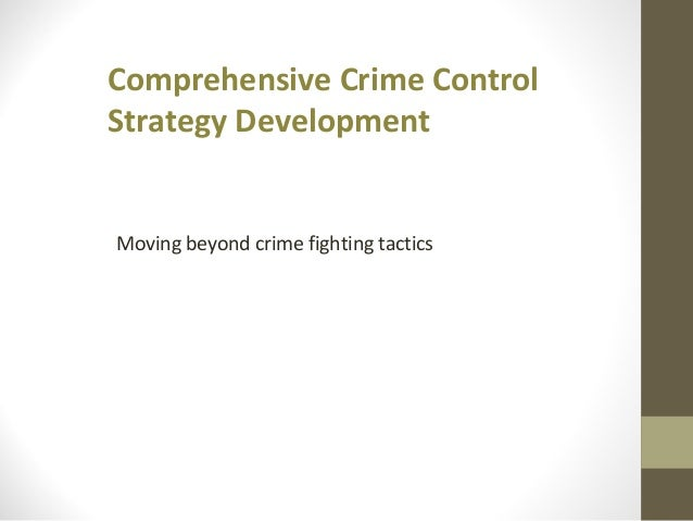 Comprehensive Crime Control Strategy Development Moving beyond crime fighting tactics